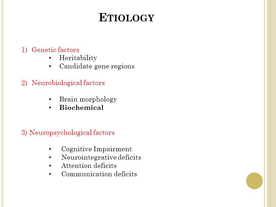 E TIOLOGY 1)Genetic factors Heritability Candidate gene regions 2)Neurobiological factors Brain morphology Biochemical 3) Neuropsychological factors C