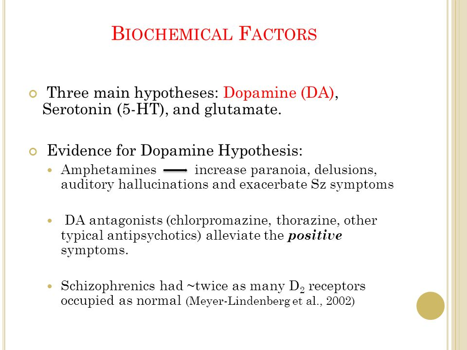 B IOCHEMICAL F ACTORS Three main hypotheses: Dopamine (DA), Serotonin (5-HT), and glutamate. Evidence for Dopamine Hypothesis: Amphetamines increase p