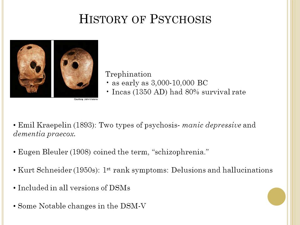 H ISTORY OF P SYCHOSIS Trephination as early as 3,000-10,000 BC Incas (1350 AD) had 80% survival rate Emil Kraepelin (1893): Two types of psychosis- manic depressive and dementia praecox.