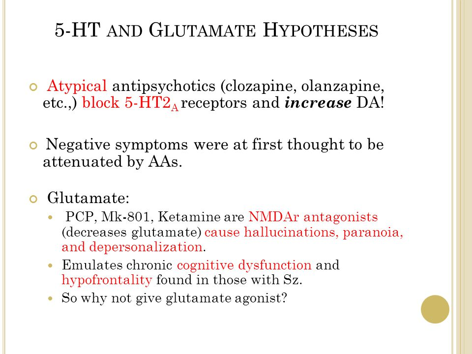 5-HT AND G LUTAMATE H YPOTHESES Atypical antipsychotics (clozapine, olanzapine, etc.,) block 5-HT2 A receptors and increase DA.