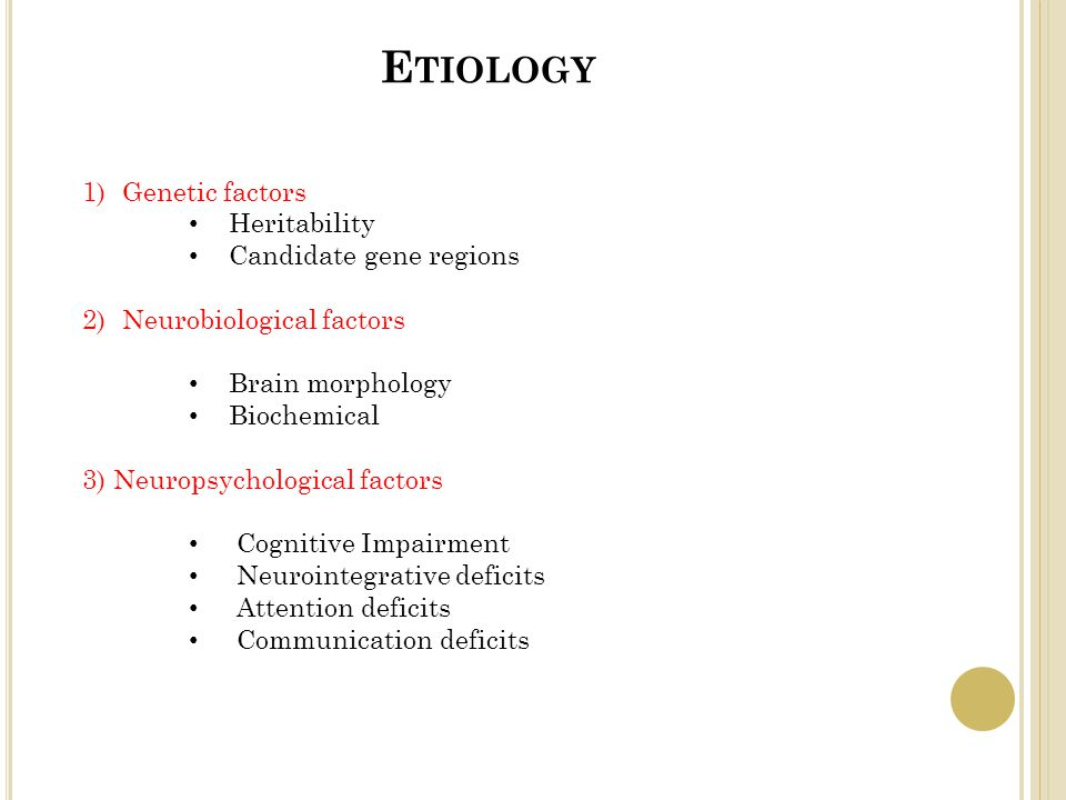 E TIOLOGY 1)Genetic factors Heritability Candidate gene regions 2)Neurobiological factors Brain morphology Biochemical 3) Neuropsychological factors Cognitive Impairment Neurointegrative deficits Attention deficits Communication deficits