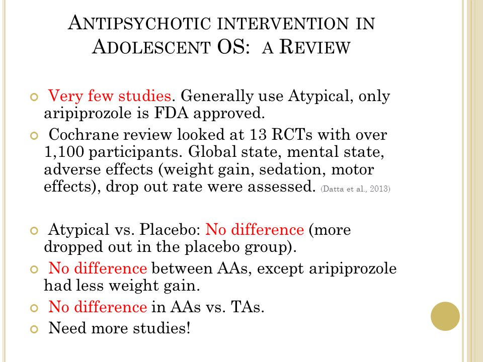 A NTIPSYCHOTIC INTERVENTION IN A DOLESCENT OS: A R EVIEW Very few studies.