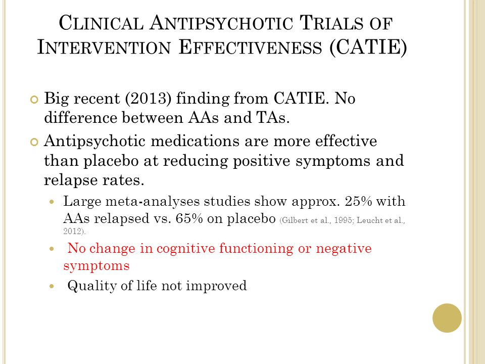 C LINICAL A NTIPSYCHOTIC T RIALS OF I NTERVENTION E FFECTIVENESS (CATIE) Big recent (2013) finding from CATIE.