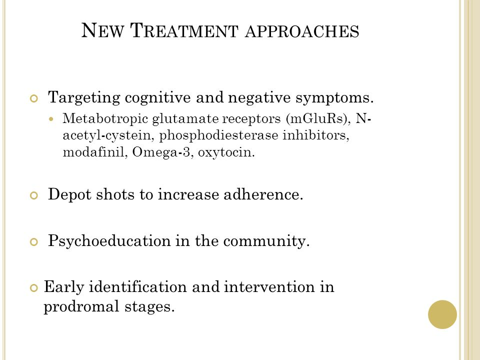 N EW T REATMENT APPROACHES Targeting cognitive and negative symptoms. Metabotropic glutamate receptors (mGluRs), N- acetyl-cystein, phosphodiesterase