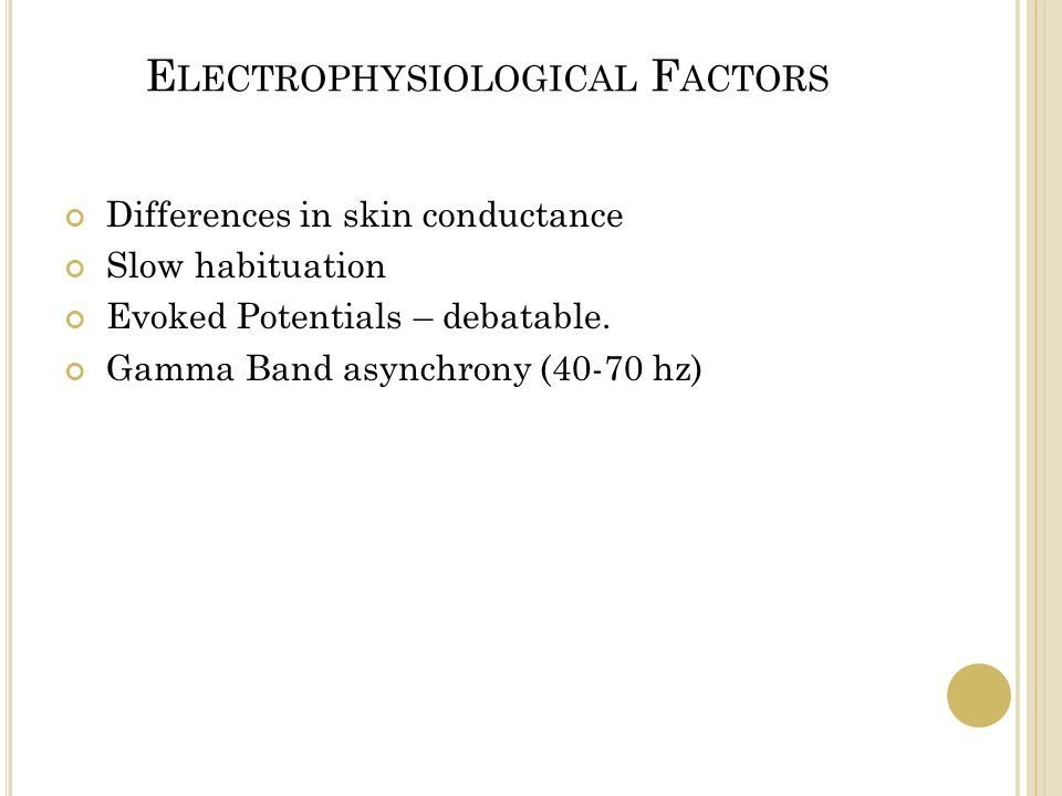 E LECTROPHYSIOLOGICAL F ACTORS Differences in skin conductance Slow habituation Evoked Potentials – debatable. Gamma Band asynchrony (40-70 hz)