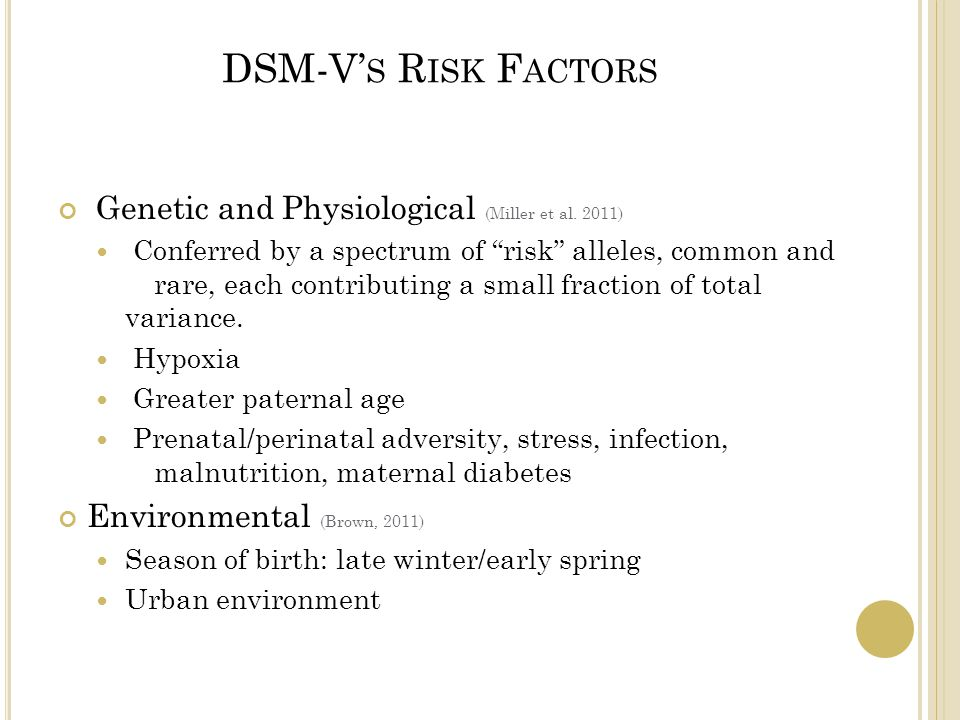 """DSM-V' S R ISK F ACTORS Genetic and Physiological (Miller et al. 2011) Conferred by a spectrum of """"risk"""" alleles, common and rare, each contributing a"""