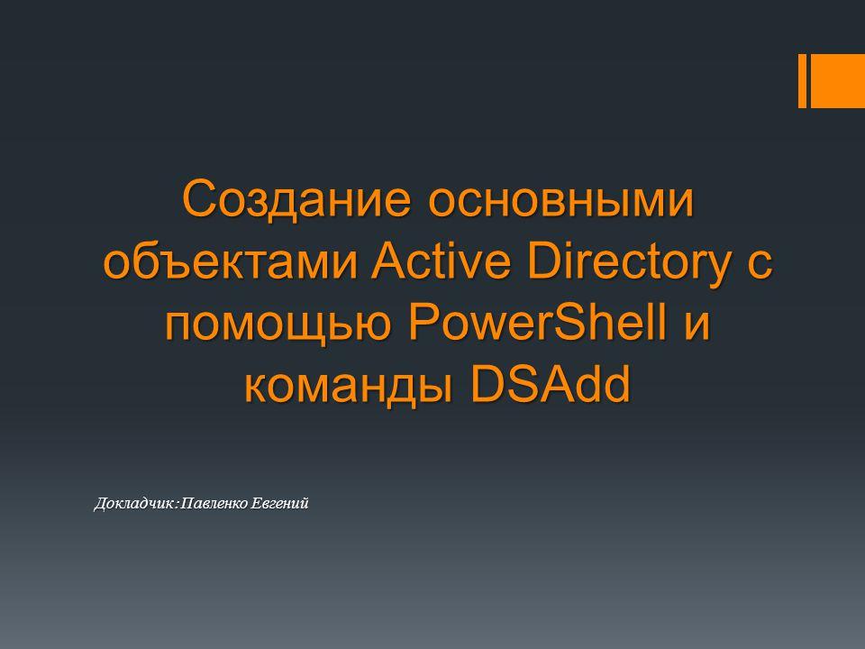 Создание основными объектами Active Directory с помощью PowerShell и команды DSAdd Докладчик : Павленко Евгений