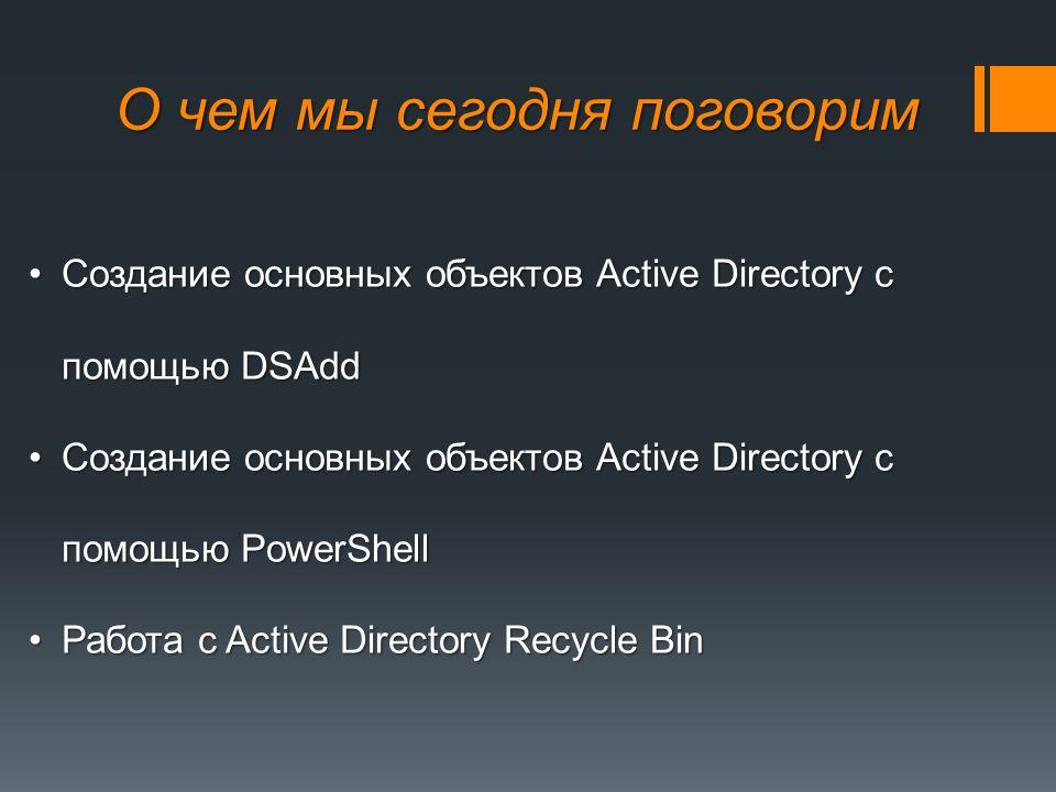 О чем мы сегодня поговорим Создание основных объектов Active Directory c помощью DSAddСоздание основных объектов Active Directory c помощью DSAdd Создание основных объектов Active Directory c помощью PowerShellСоздание основных объектов Active Directory c помощью PowerShell Работа с Active Directory Recycle BinРабота с Active Directory Recycle Bin
