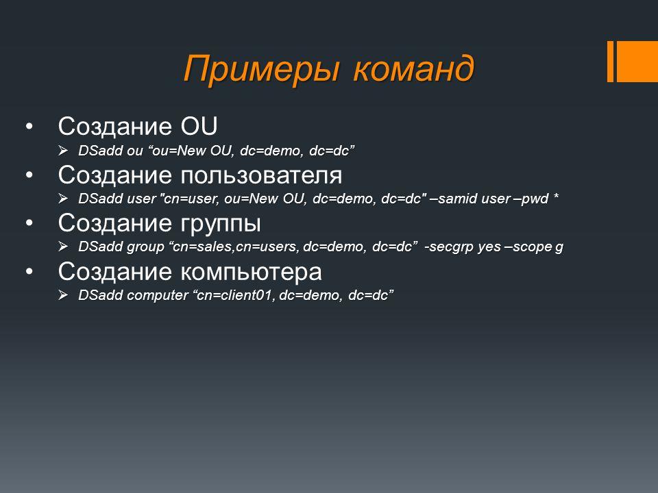 Создание OU  DSadd ou ou=New OU, dc=demo, dc=dc Создание пользователя  DSadd user cn=user, ou=New OU, dc=demo, dc=dc –samid user –pwd * Создание группы  DSadd group cn=sales,cn=users, dc=demo, dc=dc -secgrp yes –scope g Создание компьютера  DSadd computer cn=client01, dc=demo, dc=dc Примеры команд