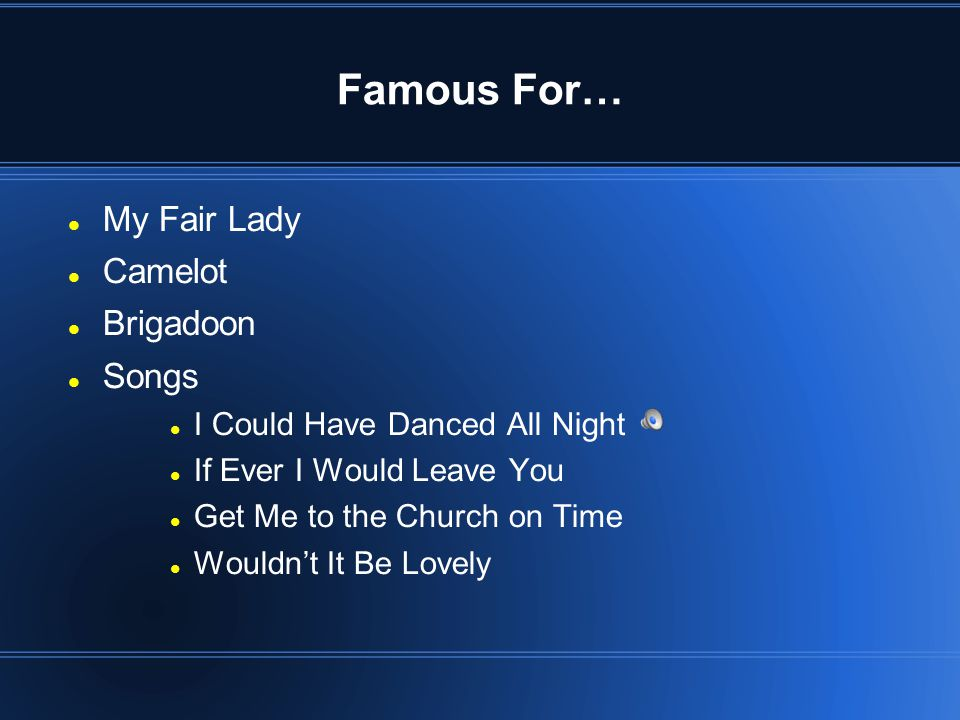 Famous For… My Fair Lady Camelot Brigadoon Songs I Could Have Danced All Night If Ever I Would Leave You Get Me to the Church on Time Wouldn't It Be Lovely