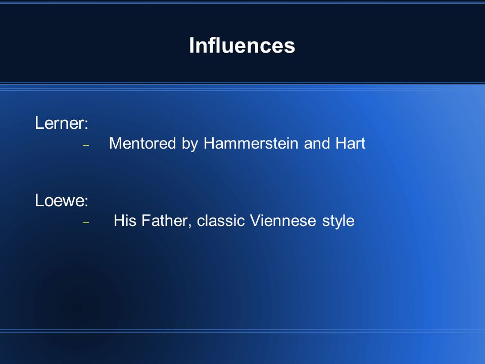 Influences Lerner :  Mentored by Hammerstein and Hart Loewe :  His Father, classic Viennese style