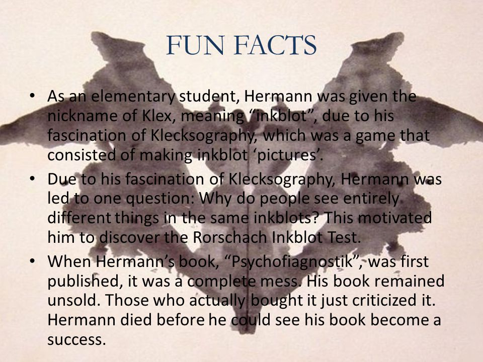 FUN FACTS As an elementary student, Hermann was given the nickname of Klex, meaning inkblot , due to his fascination of Klecksography, which was a game that consisted of making inkblot 'pictures'.