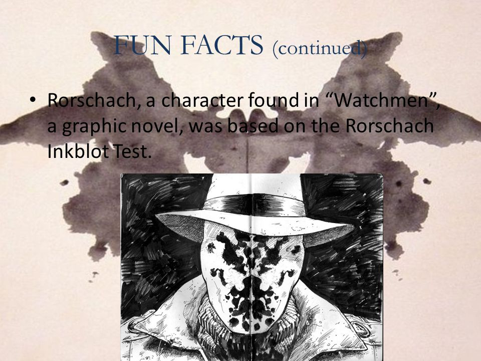 """FUN FACTS (continued) Rorschach, a character found in """"Watchmen"""", a graphic novel, was based on the Rorschach Inkblot Test."""