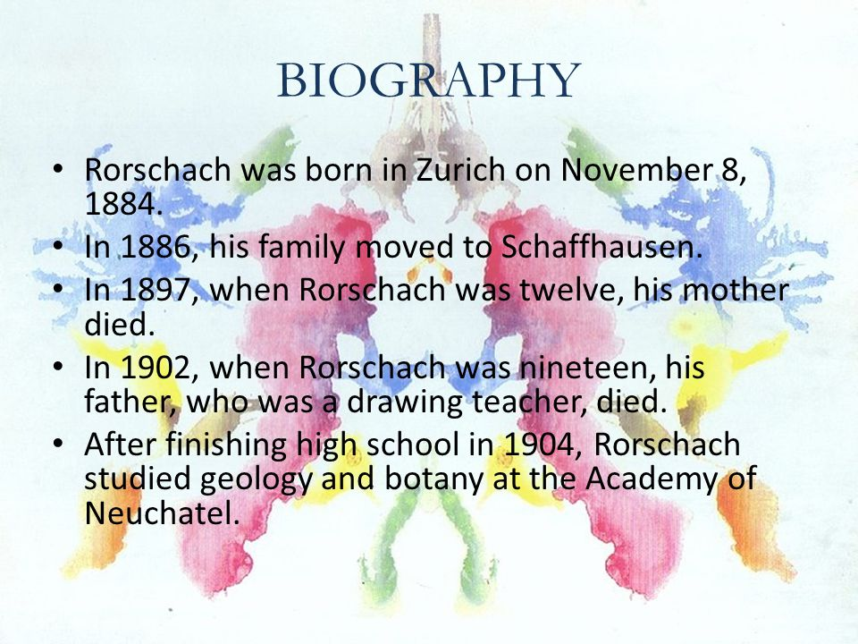 BIOGRAPHY (continued) After studying geology and botany, Rorschach entered medical school in Zurich.