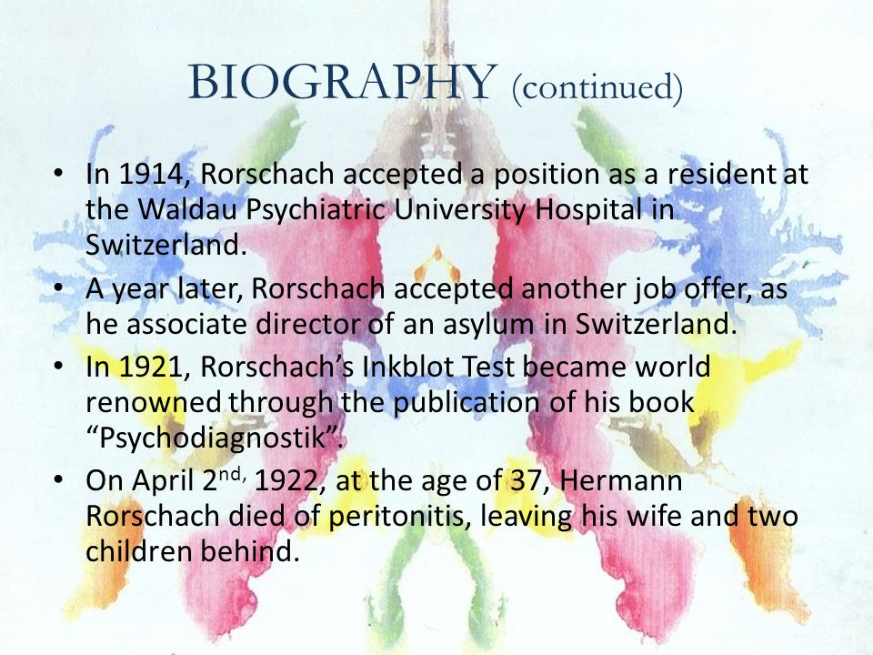 BIOGRAPHY (continued) In 1914, Rorschach accepted a position as a resident at the Waldau Psychiatric University Hospital in Switzerland. A year later,