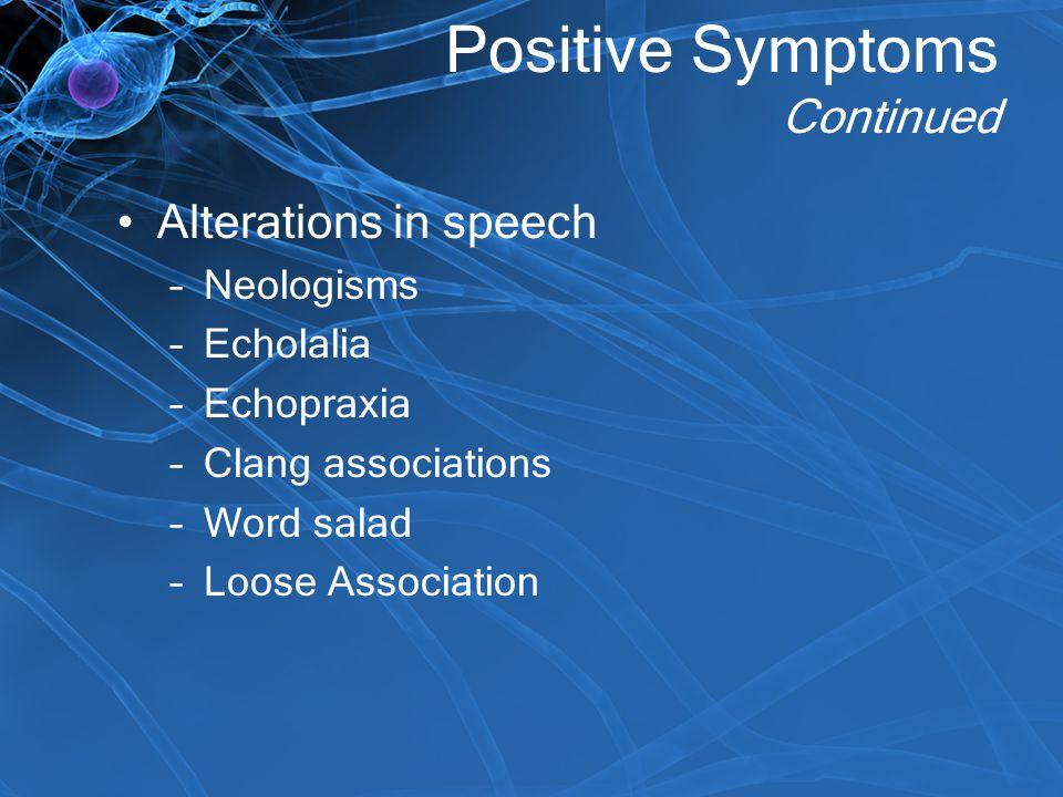 Positive Symptoms Continued Alterations in speech –Neologisms –Echolalia –Echopraxia –Clang associations –Word salad –Loose Association