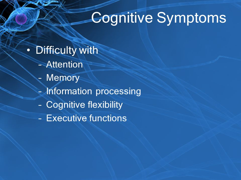 Cognitive Symptoms Difficulty with –Attention –Memory –Information processing –Cognitive flexibility –Executive functions