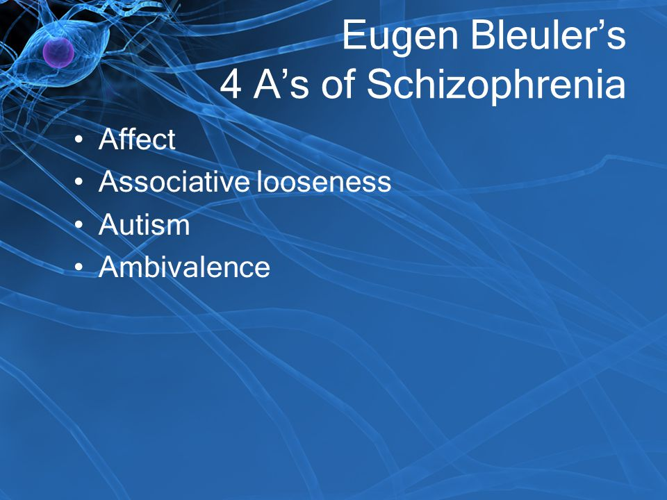 Eugen Bleuler's 4 A's of Schizophrenia Affect Associative looseness Autism Ambivalence