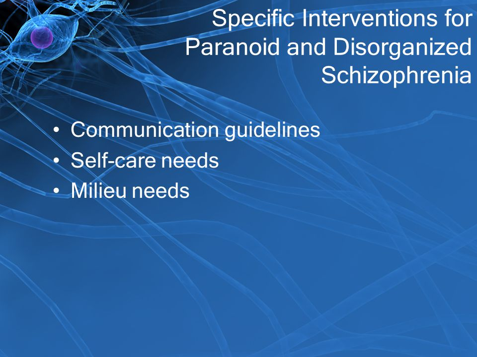 Specific Interventions for Paranoid and Disorganized Schizophrenia Communication guidelines Self-care needs Milieu needs