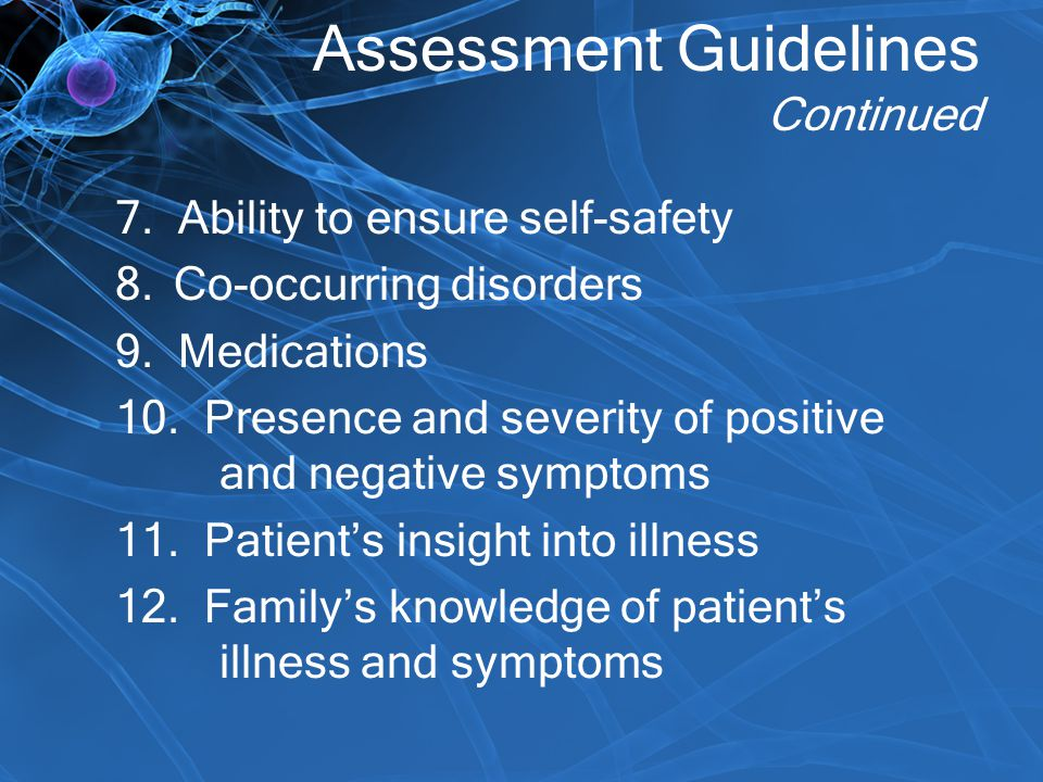 Assessment Guidelines Continued 7. Ability to ensure self-safety 8.Co-occurring disorders 9. Medications 10. Presence and severity of positive and neg