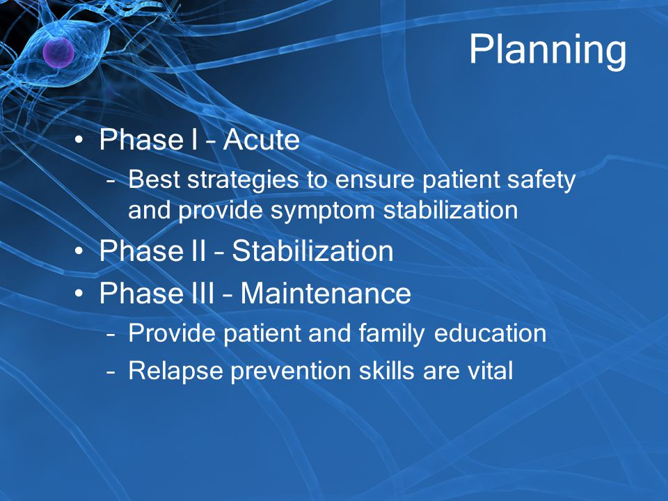 Planning Phase I – Acute –Best strategies to ensure patient safety and provide symptom stabilization Phase II – Stabilization Phase III – Maintenance