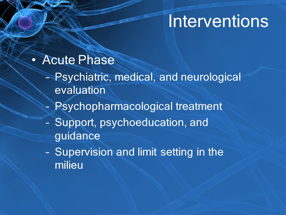 Interventions Acute Phase –Psychiatric, medical, and neurological evaluation –Psychopharmacological treatment –Support, psychoeducation, and guidance