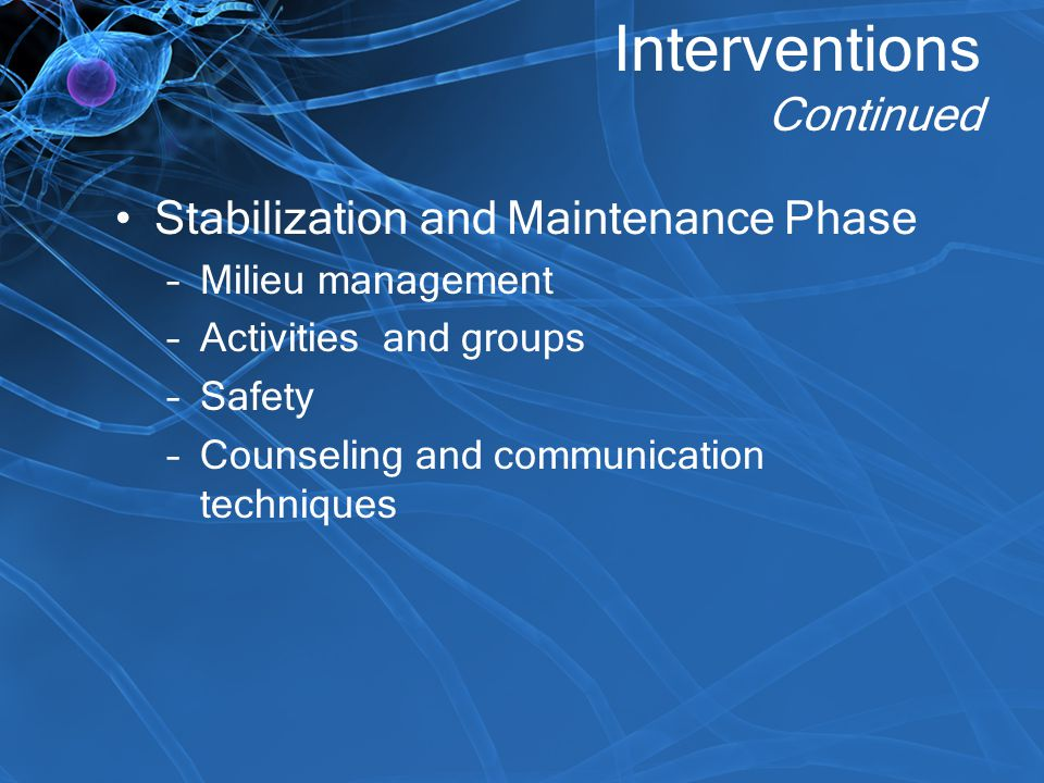 Interventions Continued Stabilization and Maintenance Phase –Milieu management –Activities and groups –Safety –Counseling and communication techniques