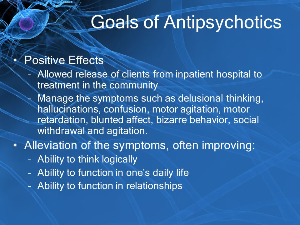 Goals of Antipsychotics Positive Effects –Allowed release of clients from inpatient hospital to treatment in the community –Manage the symptoms such a