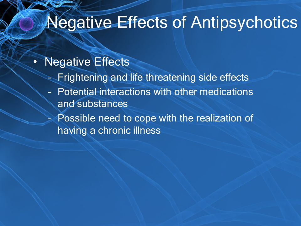 Negative Effects of Antipsychotics Negative Effects –Frightening and life threatening side effects –Potential interactions with other medications and