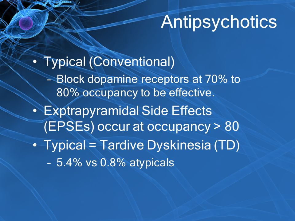 Antipsychotics Typical (Conventional) –Block dopamine receptors at 70% to 80% occupancy to be effective. Exptrapyramidal Side Effects (EPSEs) occur at