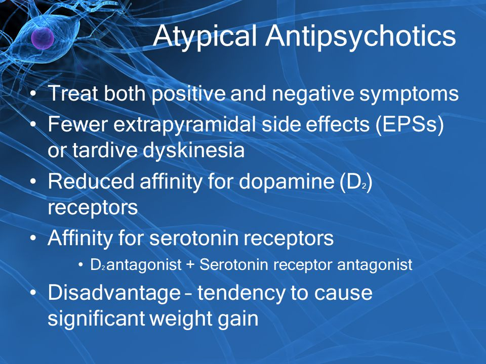 Atypical Antipsychotics Treat both positive and negative symptoms Fewer extrapyramidal side effects (EPSs) or tardive dyskinesia Reduced affinity for