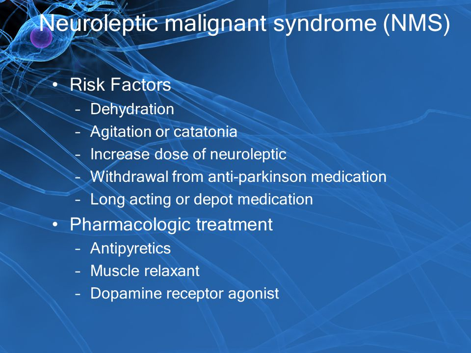 Neuroleptic malignant syndrome (NMS) Risk Factors –Dehydration –Agitation or catatonia –Increase dose of neuroleptic –Withdrawal from anti-parkinson m