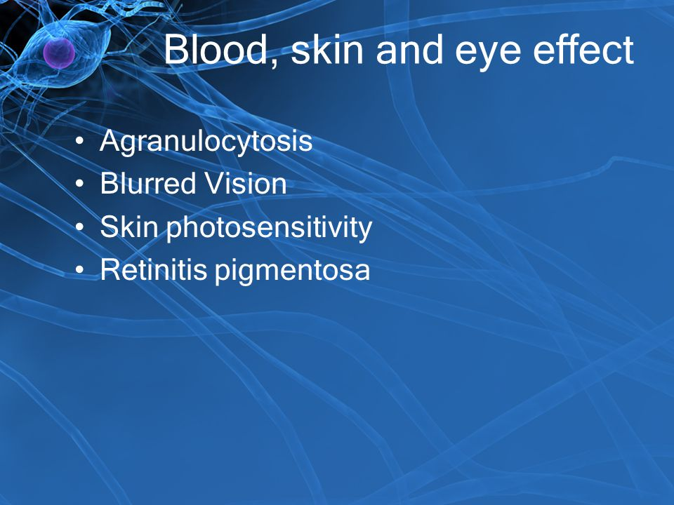 Blood, skin and eye effect Agranulocytosis Blurred Vision Skin photosensitivity Retinitis pigmentosa