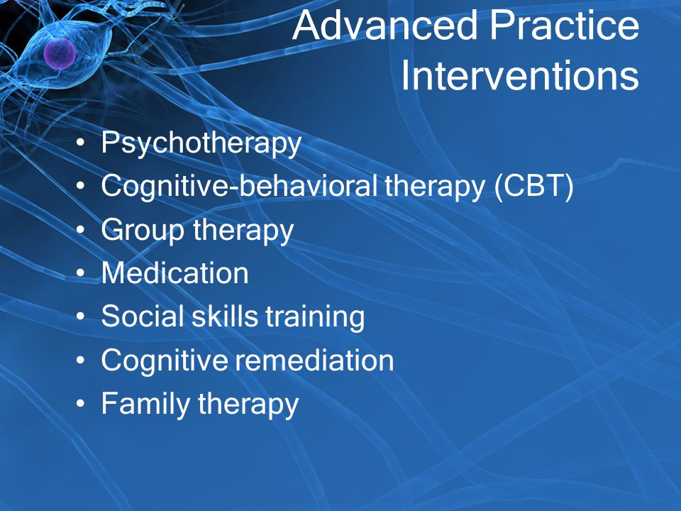 Advanced Practice Interventions Psychotherapy Cognitive-behavioral therapy (CBT) Group therapy Medication Social skills training Cognitive remediation