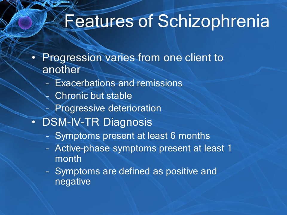 Features of Schizophrenia Progression varies from one client to another –Exacerbations and remissions –Chronic but stable –Progressive deterioration D