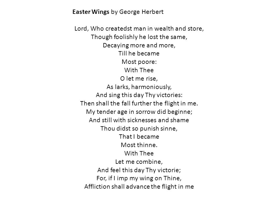 Easter Wings by George Herbert Lord, Who createdst man in wealth and store, Though foolishly he lost the same, Decaying more and more, Till he became Most poore: With Thee O let me rise, As larks, harmoniously, And sing this day Thy victories: Then shall the fall further the flight in me.