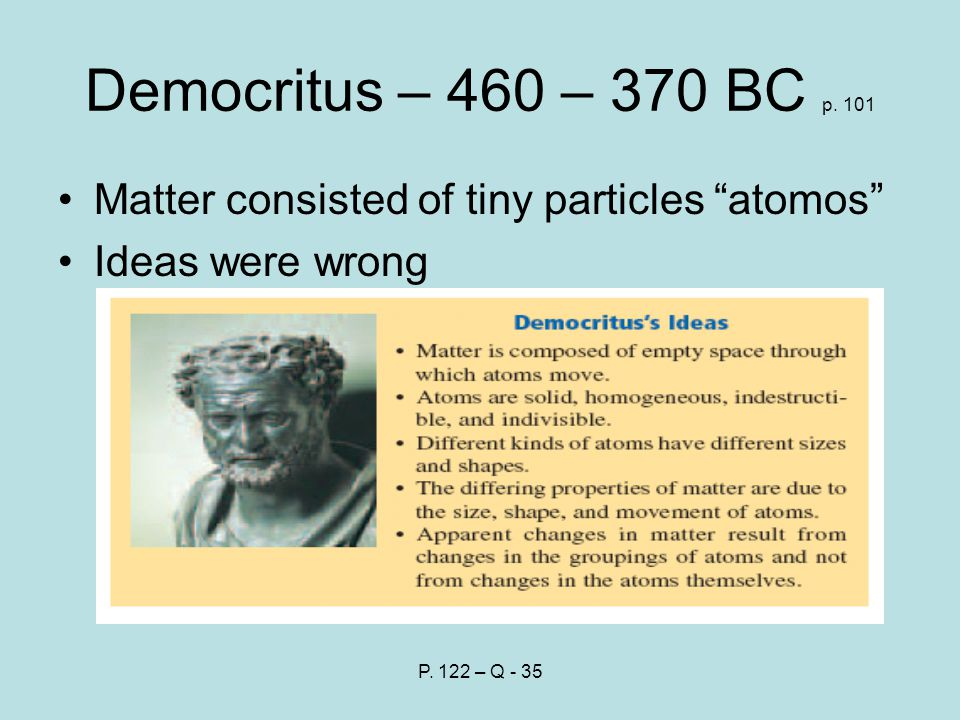 Democritus – 460 – 370 BC p. 101 Matter consisted of tiny particles atomos Ideas were wrong P.