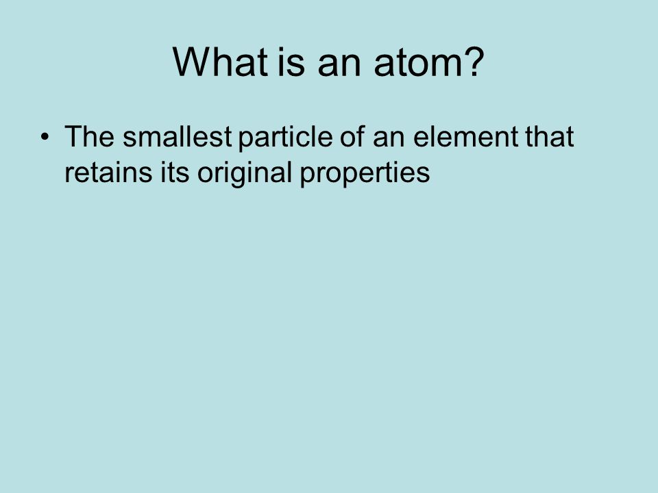 What is an atom The smallest particle of an element that retains its original properties