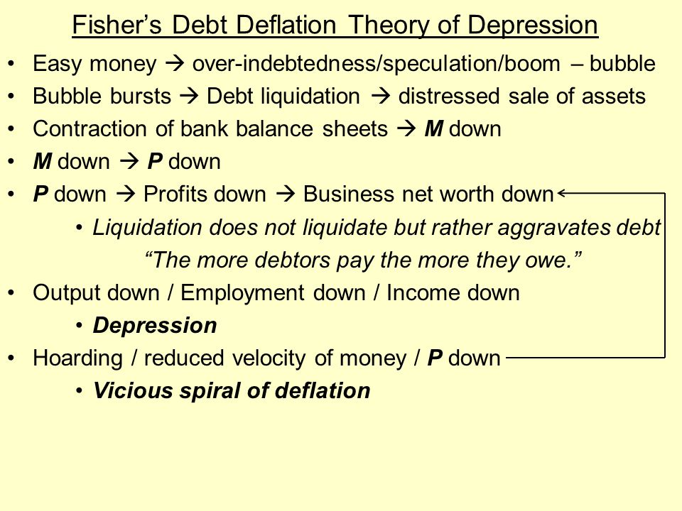 Fisher's Debt Deflation Theory of Depression Easy money  over-indebtedness/speculation/boom – bubble Bubble bursts  Debt liquidation  distressed sa