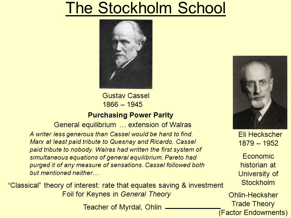 Gustav Cassel 1866 – 1945 The Stockholm School Eli Heckscher 1879 – 1952 Economic historian at University of Stockholm Ohlin-Hecksher Trade Theory (Factor Endowments) Purchasing Power Parity General equilibrium … extension of Walras A writer less generous than Cassel would be hard to find.