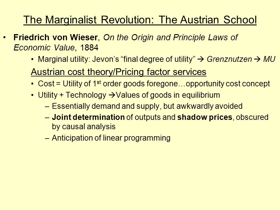 The Marginalist Revolution: The Austrian School Friedrich von Wieser, On the Origin and Principle Laws of Economic Value, 1884 Marginal utility: Jevon's final degree of utility  Grenznutzen  MU Austrian cost theory/Pricing factor services Cost = Utility of 1 st order goods foregone…opportunity cost concept Utility + Technology  Values of goods in equilibrium –Essentially demand and supply, but awkwardly avoided –Joint determination of outputs and shadow prices, obscured by causal analysis –Anticipation of linear programming
