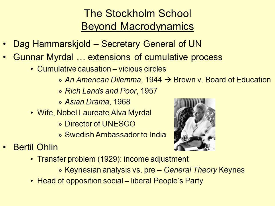 The Stockholm School Beyond Macrodynamics Dag Hammarskjold – Secretary General of UN Gunnar Myrdal … extensions of cumulative process Cumulative causation – vicious circles »An American Dilemma, 1944  Brown v.