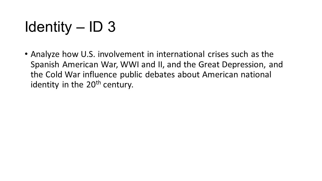 Identity – ID 3 Analyze how U.S. involvement in international crises such as the Spanish American War, WWI and II, and the Great Depression, and the C