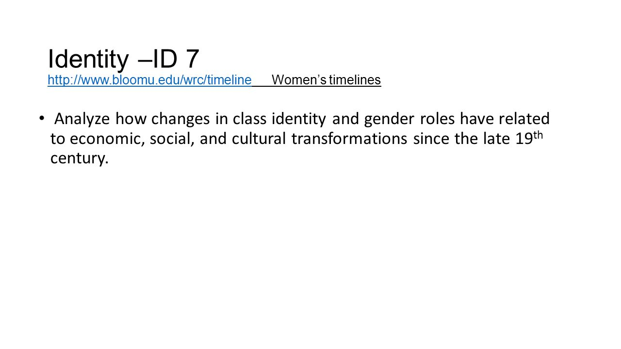Identity –ID 7 http://www.bloomu.edu/wrc/timeline Women's timelines http://www.bloomu.edu/wrc/timeline Analyze how changes in class identity and gende