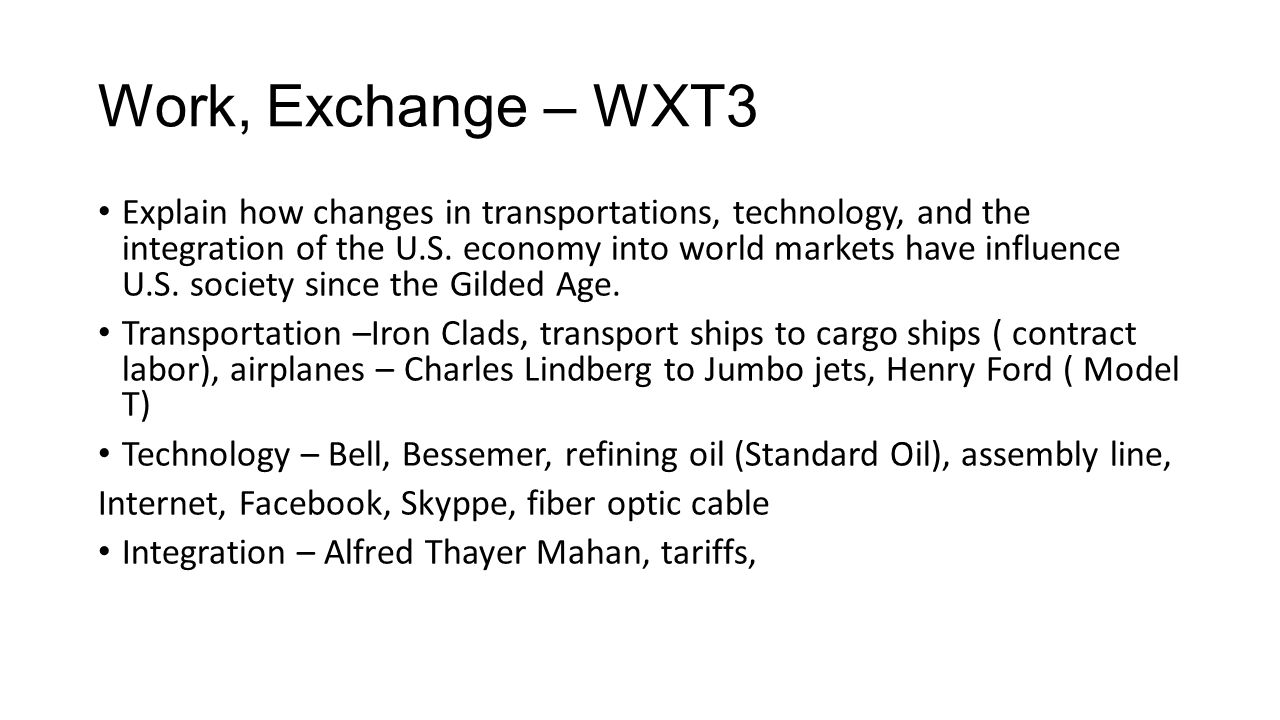 Work, Exchange – WXT3 Explain how changes in transportations, technology, and the integration of the U.S. economy into world markets have influence U.