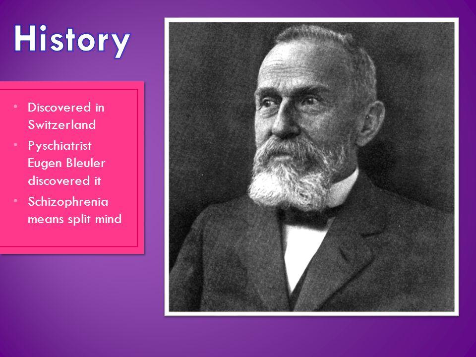 Discovered in Switzerland Pyschiatrist Eugen Bleuler discovered it Schizophrenia means split mind