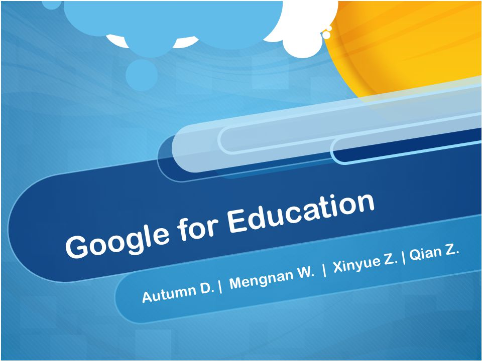 Google for Education Autumn D. | Mengnan W. | Xinyue Z. | Qian Z.