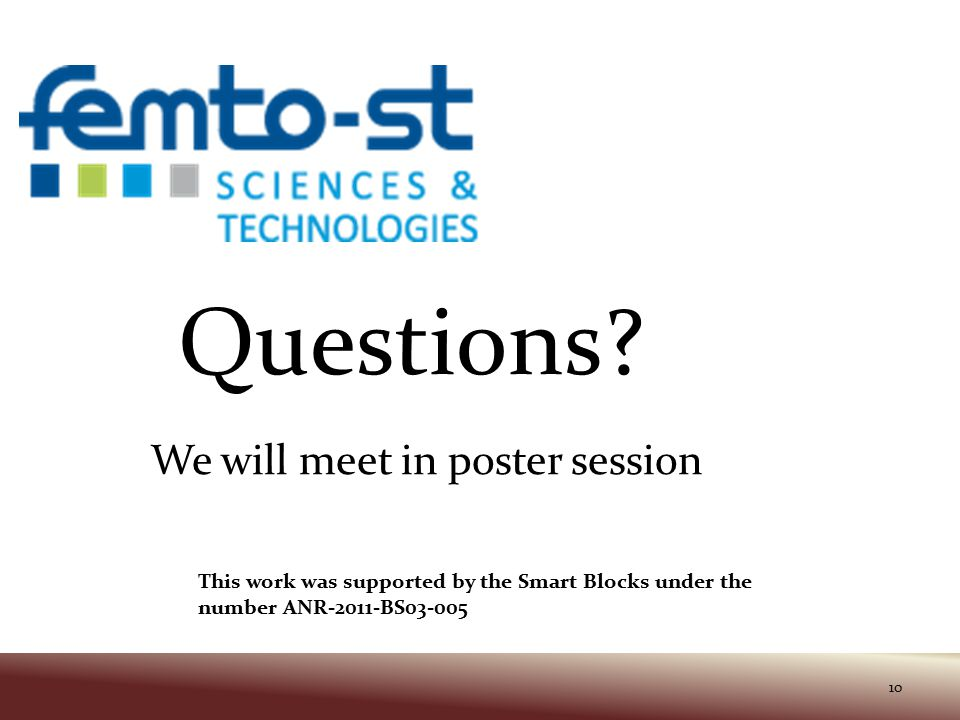 This work was supported by the Smart Blocks under the number ANR-2011-BS03-005 10 Questions? We will meet in poster session