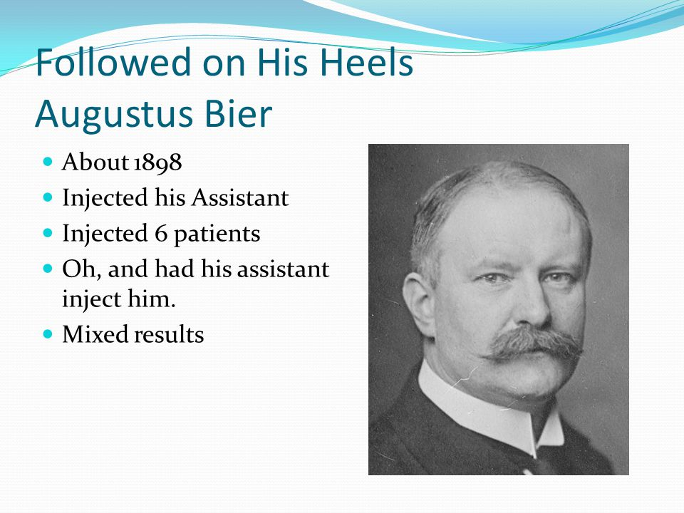 Followed on His Heels Augustus Bier About 1898 Injected his Assistant Injected 6 patients Oh, and had his assistant inject him.