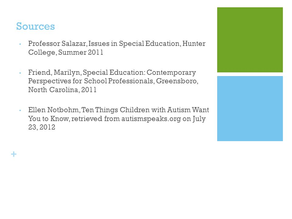 + Sources Professor Salazar, Issues in Special Education, Hunter College, Summer 2011 Friend, Marilyn, Special Education: Contemporary Perspectives for School Professionals, Greensboro, North Carolina, 2011 Ellen Notbohm, Ten Things Children with Autism Want You to Know, retrieved from autismspeaks.org on July 23, 2012